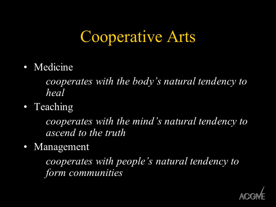 Cooperative Arts Medicine cooperates with the bodys natural tendency to heal Teaching cooperates with the minds natural tendency to ascend to the trut