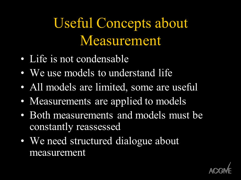 Useful Concepts about Measurement Life is not condensable We use models to understand life All models are limited, some are useful Measurements are ap