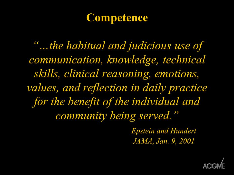 Competence …the habitual and judicious use of communication, knowledge, technical skills, clinical reasoning, emotions, values, and reflection in dail