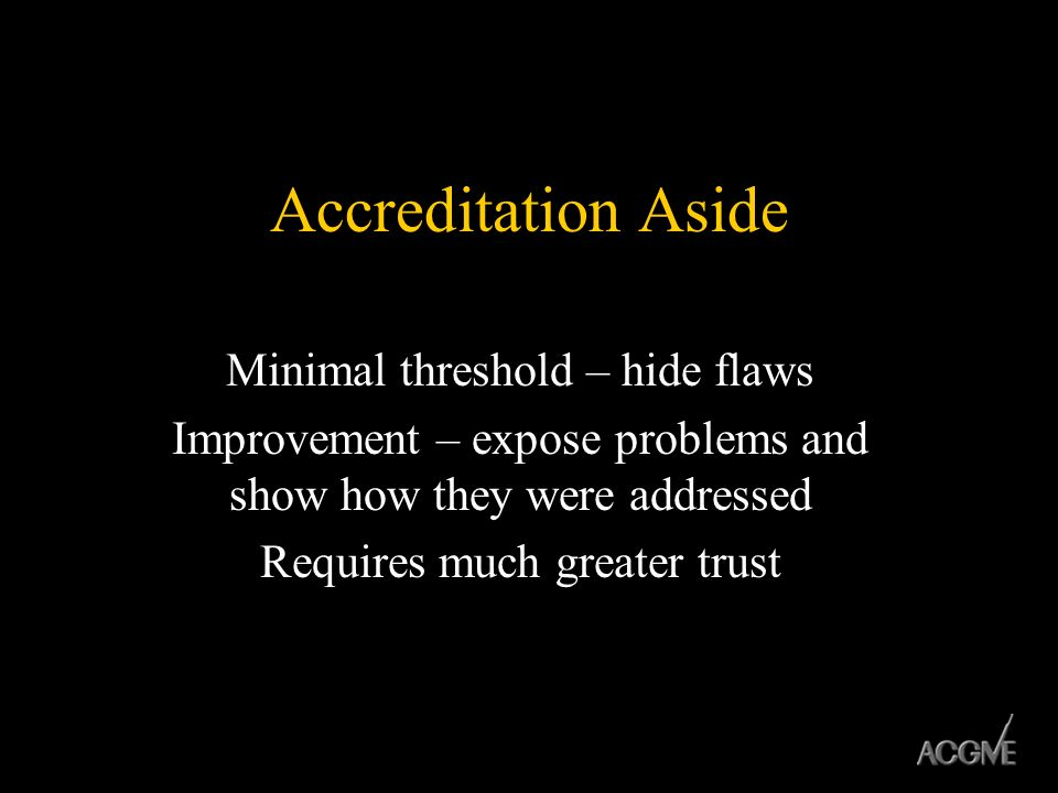 Accreditation Aside Minimal threshold – hide flaws Improvement – expose problems and show how they were addressed Requires much greater trust