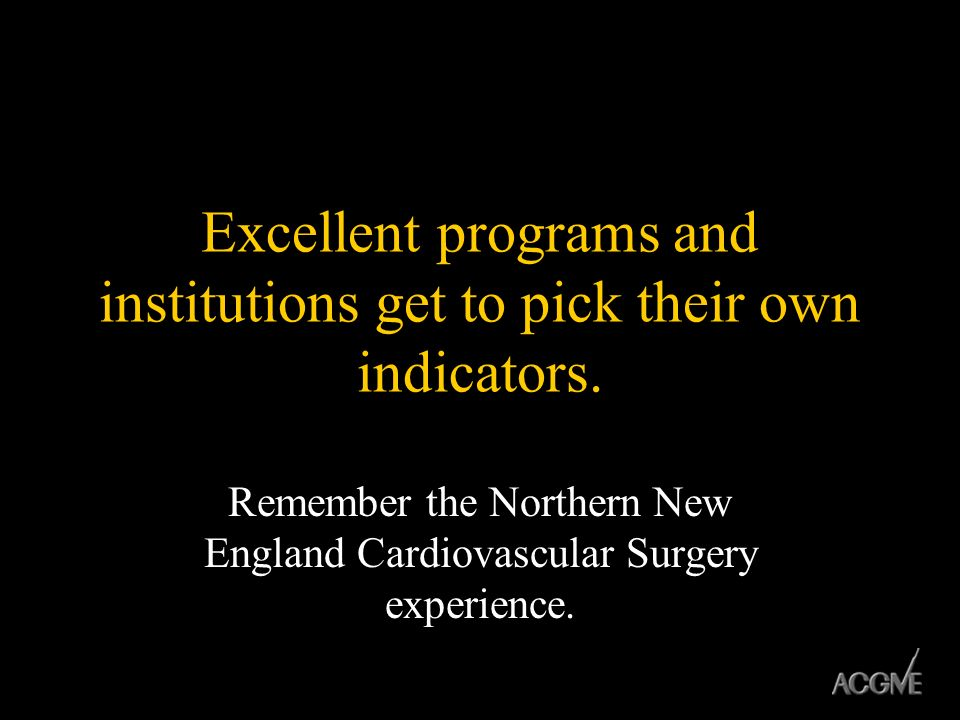Excellent programs and institutions get to pick their own indicators. Remember the Northern New England Cardiovascular Surgery experience.
