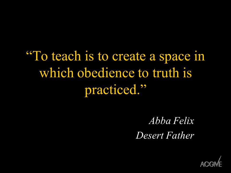 To teach is to create a space in which obedience to truth is practiced. Abba Felix Desert Father