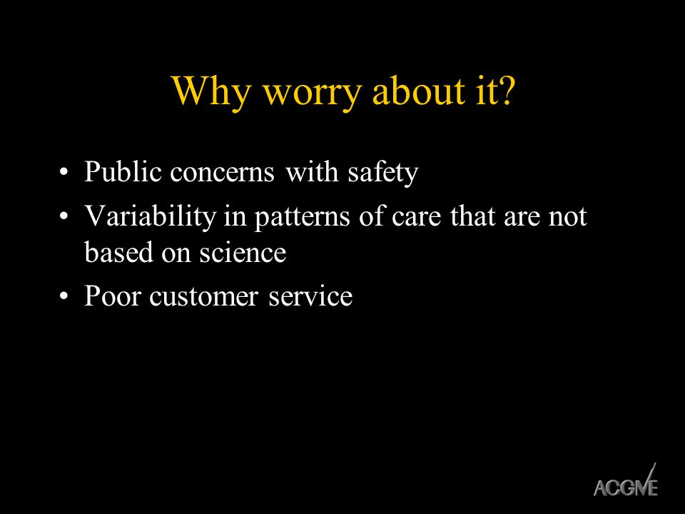 Why worry about it? Public concerns with safety Variability in patterns of care that are not based on science Poor customer service