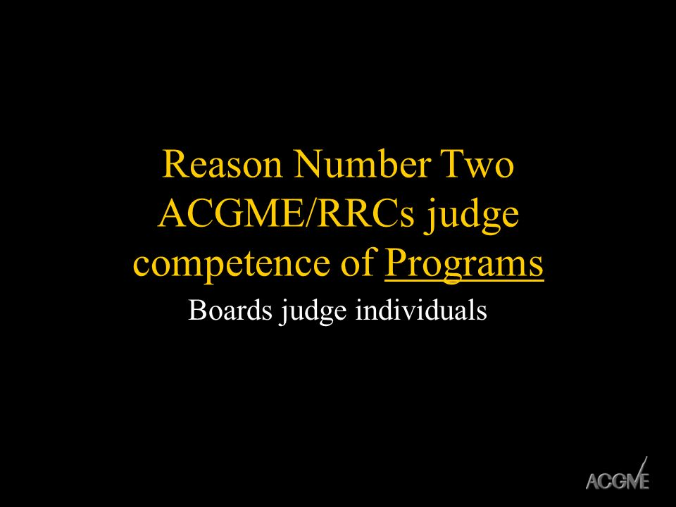 Reason Number Two ACGME/RRCs judge competence of Programs Boards judge individuals