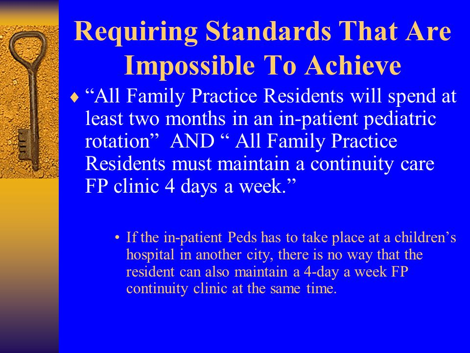 Requiring Standards That Are Impossible To Achieve All Family Practice Residents will spend at least two months in an in-patient pediatric rotation AND All Family Practice Residents must maintain a continuity care FP clinic 4 days a week.