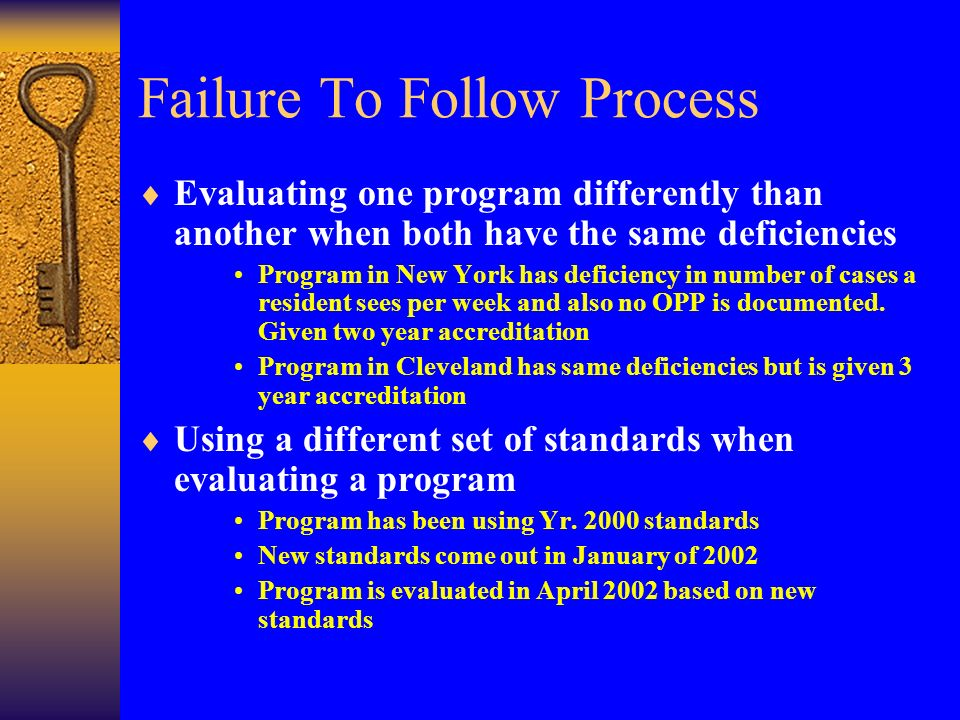 Failure To Follow Process Evaluating one program differently than another when both have the same deficiencies Program in New York has deficiency in number of cases a resident sees per week and also no OPP is documented.