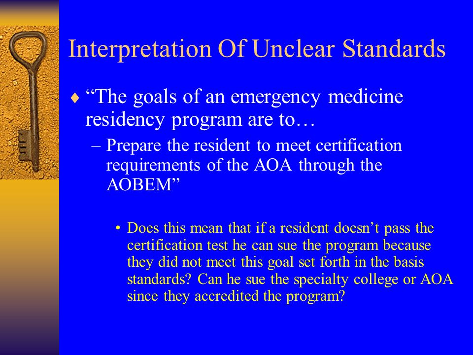 Interpretation Of Unclear Standards The goals of an emergency medicine residency program are to… –Prepare the resident to meet certification requirements of the AOA through the AOBEM Does this mean that if a resident doesnt pass the certification test he can sue the program because they did not meet this goal set forth in the basis standards.