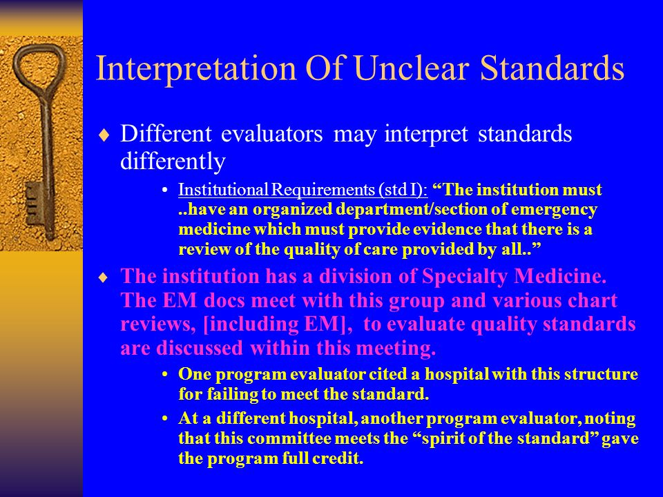 Interpretation Of Unclear Standards Different evaluators may interpret standards differently Institutional Requirements (std I): The institution must..have an organized department/section of emergency medicine which must provide evidence that there is a review of the quality of care provided by all..