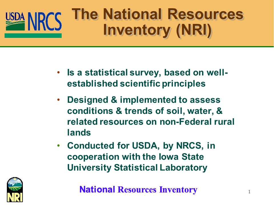 National Resources Inventory 1 The National Resources Inventory (NRI) Is a statistical survey, based on well- established scientific principles Designed & implemented to assess conditions & trends of soil, water, & related resources on non-Federal rural lands Conducted for USDA, by NRCS, in cooperation with the Iowa State University Statistical Laboratory
