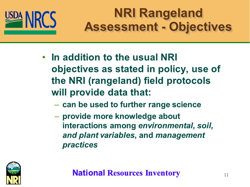 National Resources Inventory 11 NRI Rangeland Assessment - Objectives In addition to the usual NRI objectives as stated in policy, use of the NRI (rangeland) field protocols will provide data that: –can be used to further range science –provide more knowledge about interactions among environmental, soil, and plant variables, and management practices