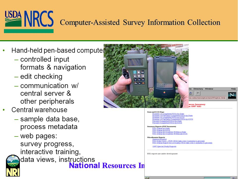 National Resources Inventory 18 Hand-held pen-based computer –controlled input formats & navigation –edit checking –communication w/ central server & other peripherals Central warehouse –sample data base, process metadata –web pages: survey progress, interactive training, data views, instructions Computer-Assisted Survey Information Collection