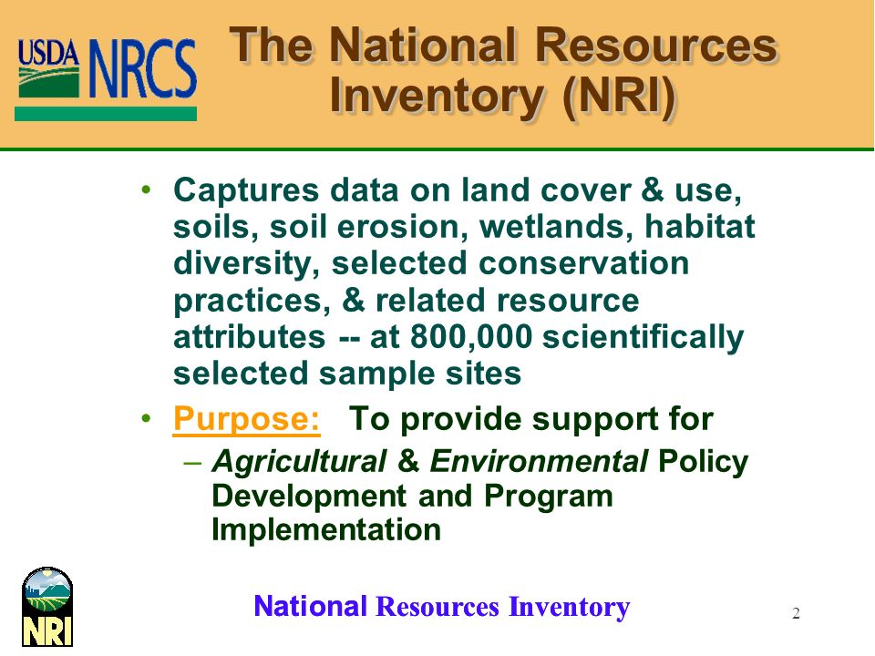 National Resources Inventory 2 The National Resources Inventory (NRI) Captures data on land cover & use, soils, soil erosion, wetlands, habitat diversity, selected conservation practices, & related resource attributes -- at 800,000 scientifically selected sample sites Purpose: To provide support for –Agricultural & Environmental Policy Development and Program Implementation