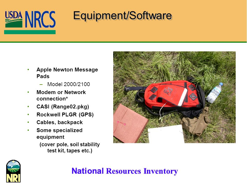 National Resources Inventory Apple Newton Message Pads –Model 2000/2100 Modem or Network connection* CASI (Range02.pkg) Rockwell PLGR (GPS) Cables, backpack Some specialized equipment (cover pole, soil stability test kit, tapes etc.) Equipment/SoftwareEquipment/Software