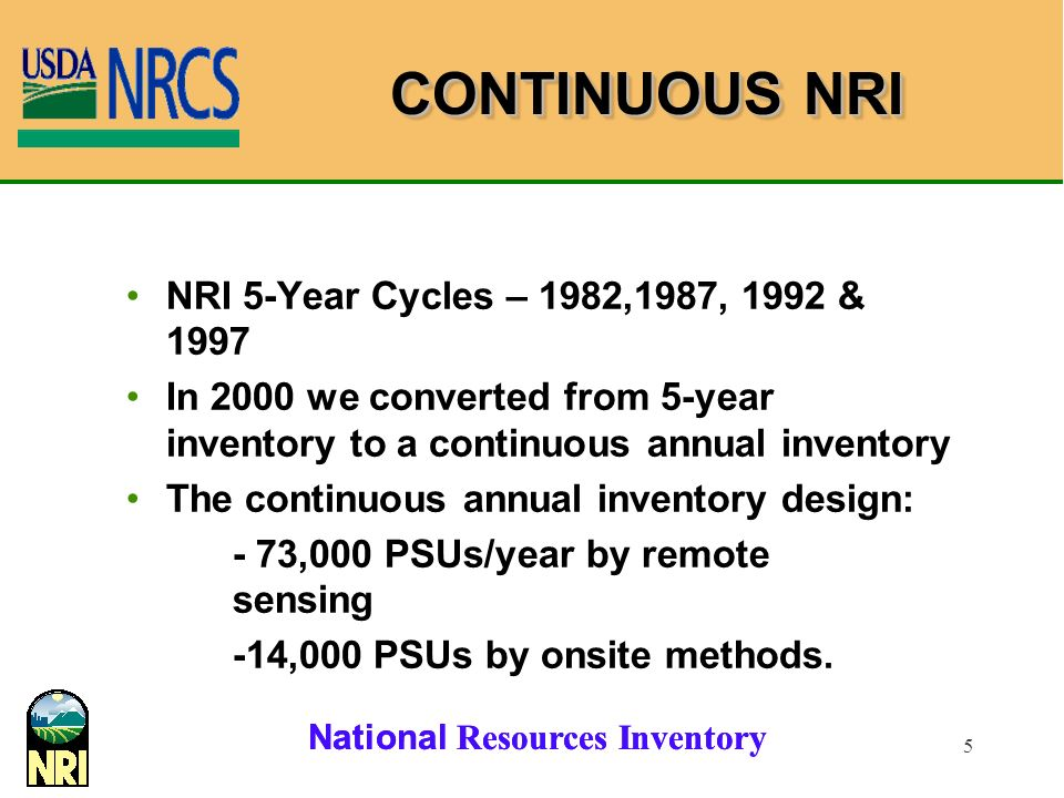 National Resources Inventory 5 CONTINUOUS NRI NRI 5-Year Cycles – 1982,1987, 1992 & 1997 In 2000 we converted from 5-year inventory to a continuous annual inventory The continuous annual inventory design: - 73,000 PSUs/year by remote sensing -14,000 PSUs by onsite methods.