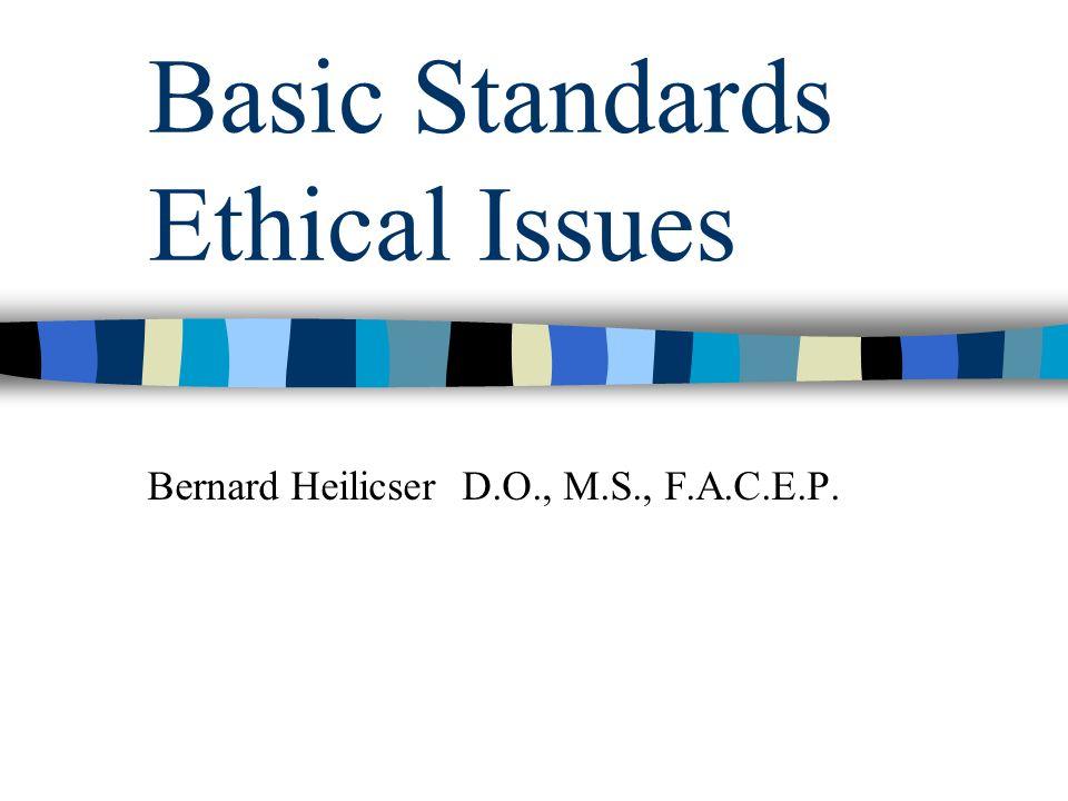 Basic Standards Ethical Issues Bernard Heilicser D.O., M.S., F.A.C.E.P.