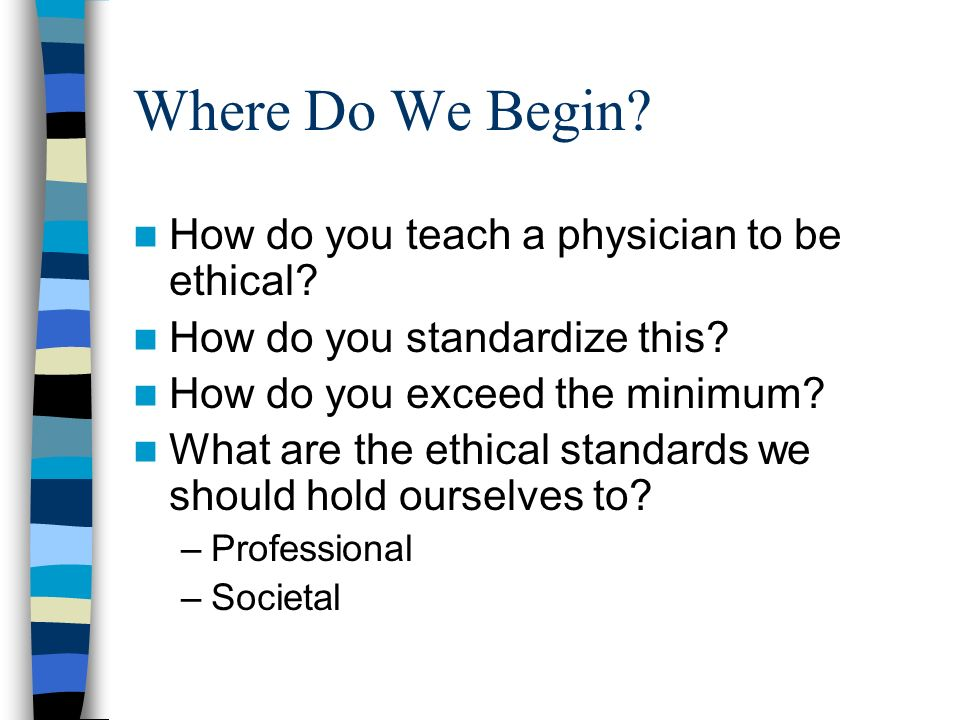 Where Do We Begin. How do you teach a physician to be ethical.