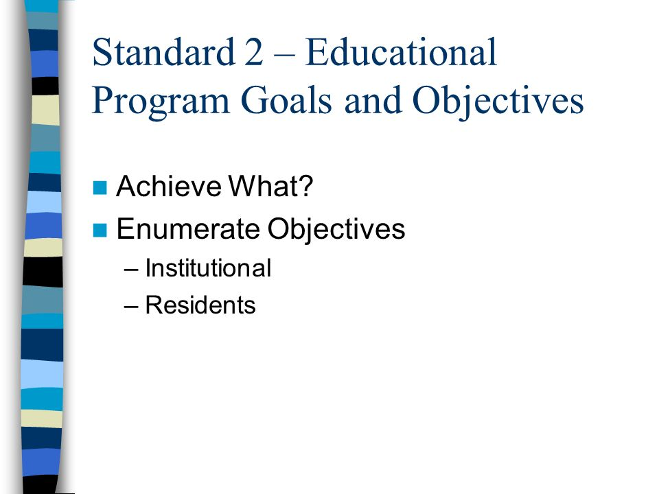 Standard 2 – Educational Program Goals and Objectives Achieve What? Enumerate Objectives –Institutional –Residents