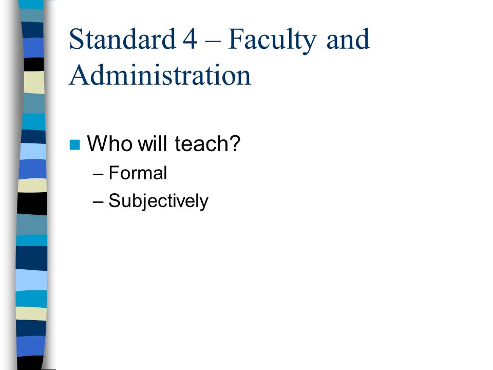 Standard 4 – Faculty and Administration Who will teach? –Formal –Subjectively