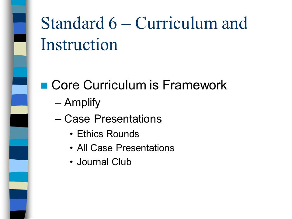 Standard 6 – Curriculum and Instruction Core Curriculum is Framework –Amplify –Case Presentations Ethics Rounds All Case Presentations Journal Club