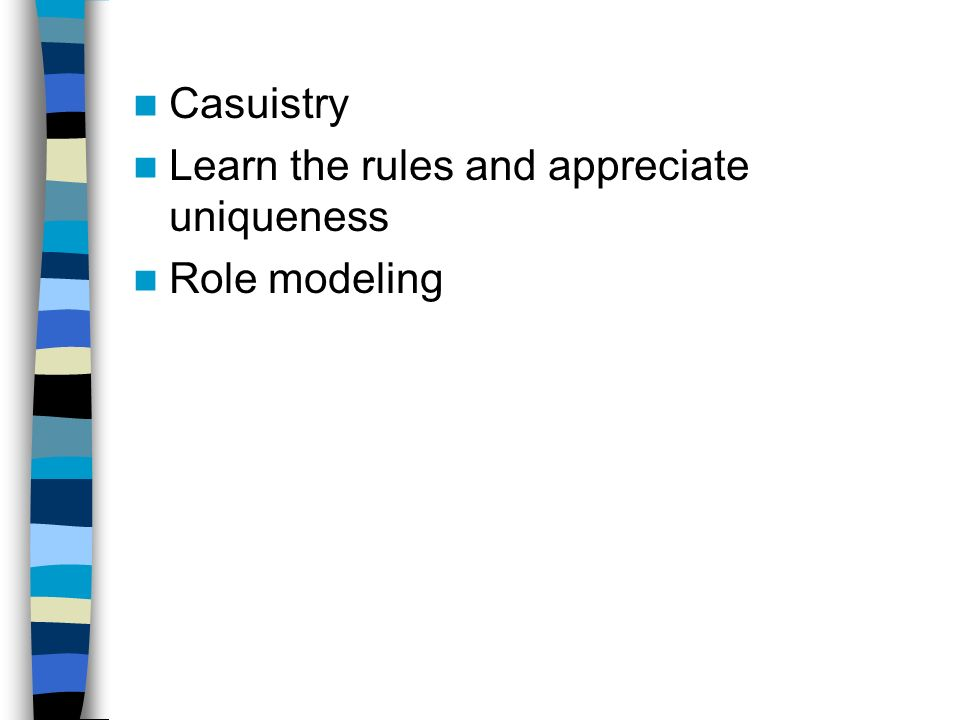 Casuistry Learn the rules and appreciate uniqueness Role modeling