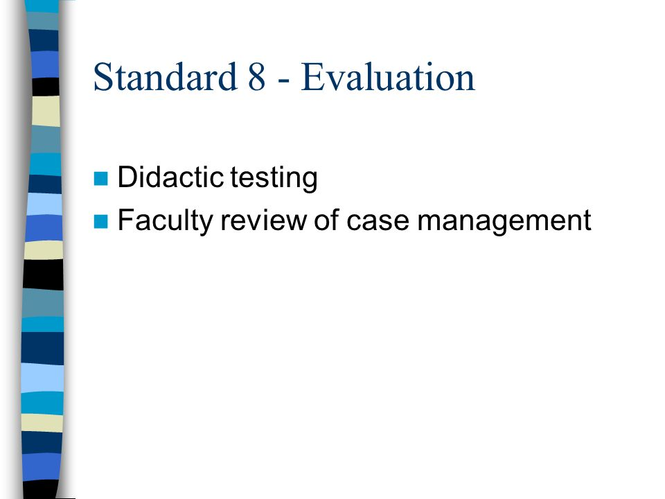 Standard 8 - Evaluation Didactic testing Faculty review of case management
