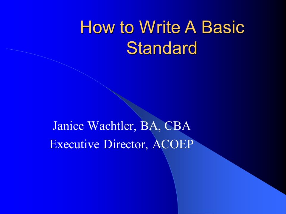 How to Write A Basic Standard Janice Wachtler, BA, CBA Executive Director, ACOEP