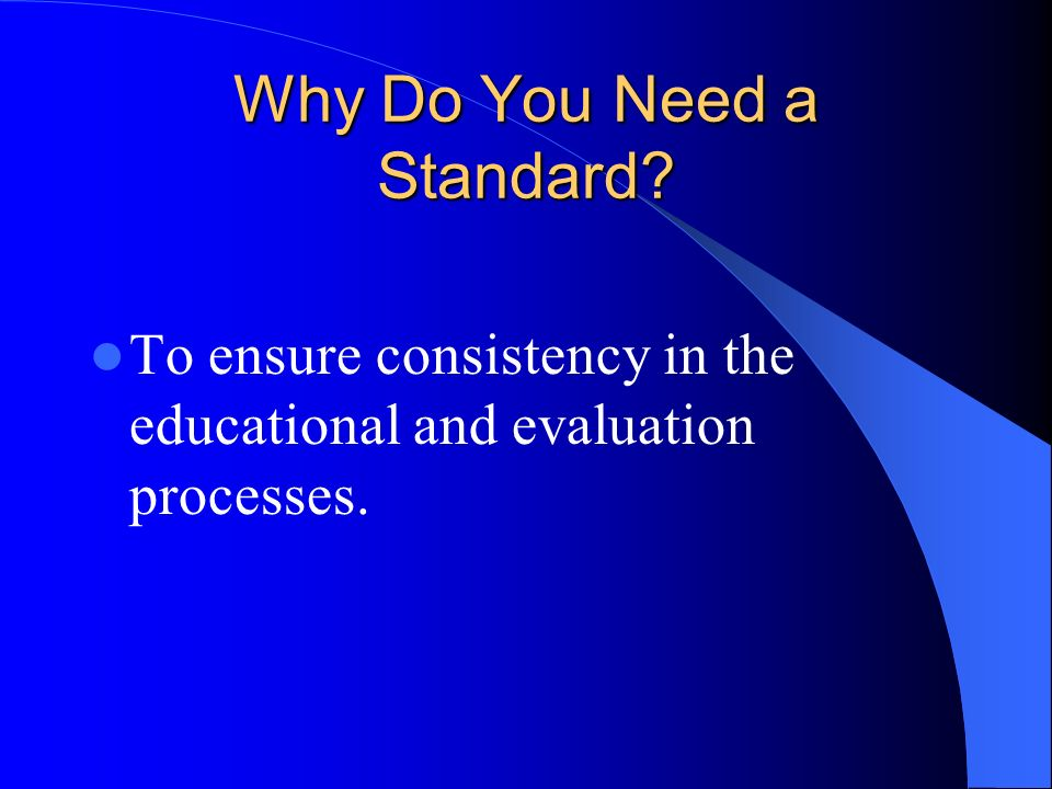 Why Do You Need a Standard To ensure consistency in the educational and evaluation processes.