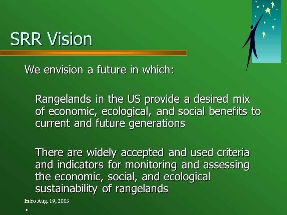 Intro Aug. 19, 2003 SRR Vision We envision a future in which: Rangelands in the US provide a desired mix of economic, ecological, and social benefits