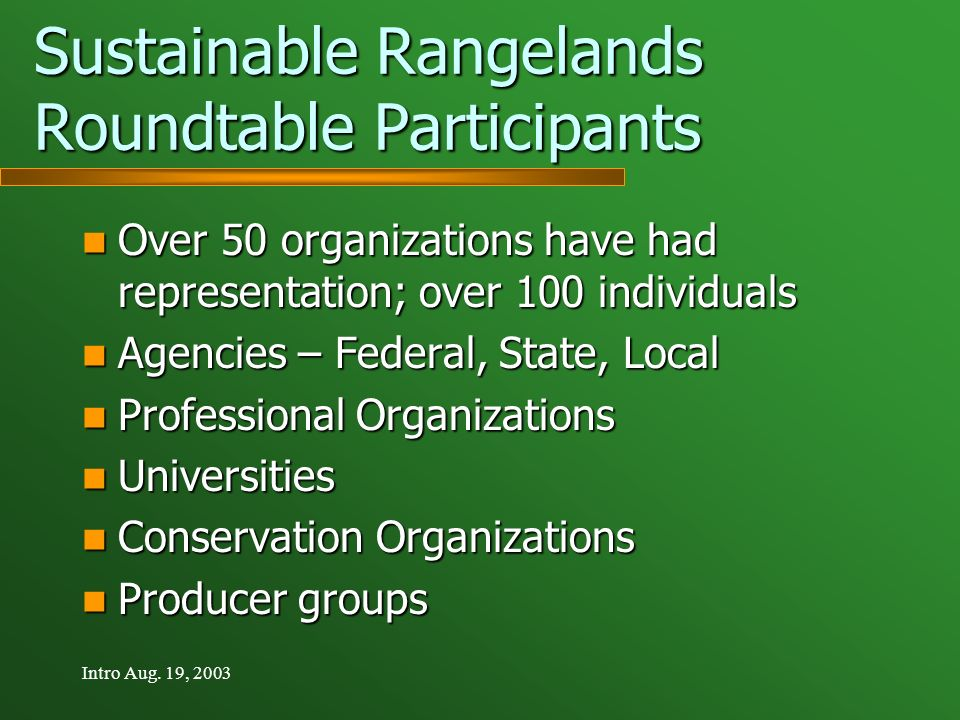 Intro Aug. 19, 2003 Sustainable Rangelands Roundtable Participants Over 50 organizations have had representation; over 100 individuals Over 50 organiz