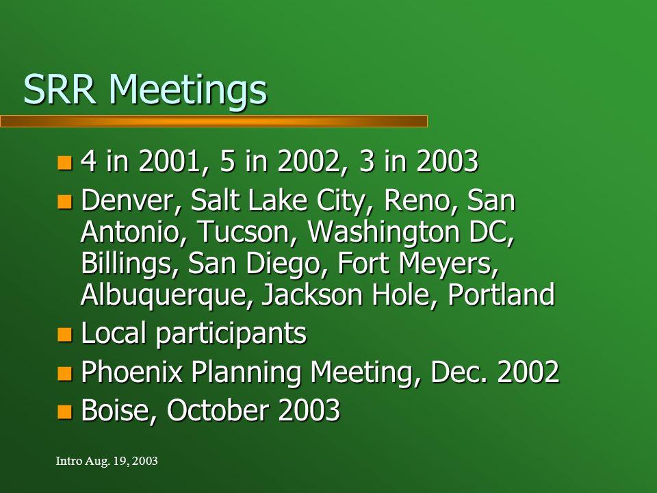 Intro Aug. 19, 2003 SRR Meetings 4 in 2001, 5 in 2002, 3 in 2003 4 in 2001, 5 in 2002, 3 in 2003 Denver, Salt Lake City, Reno, San Antonio, Tucson, Wa