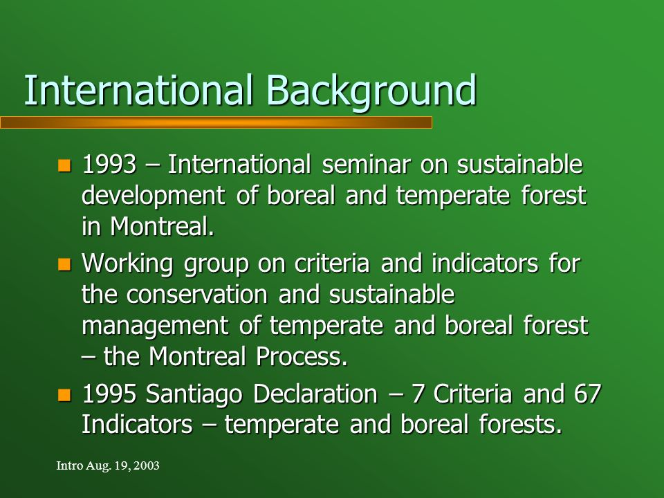 Intro Aug. 19, 2003 International Background 1993 – International seminar on sustainable development of boreal and temperate forest in Montreal. 1993