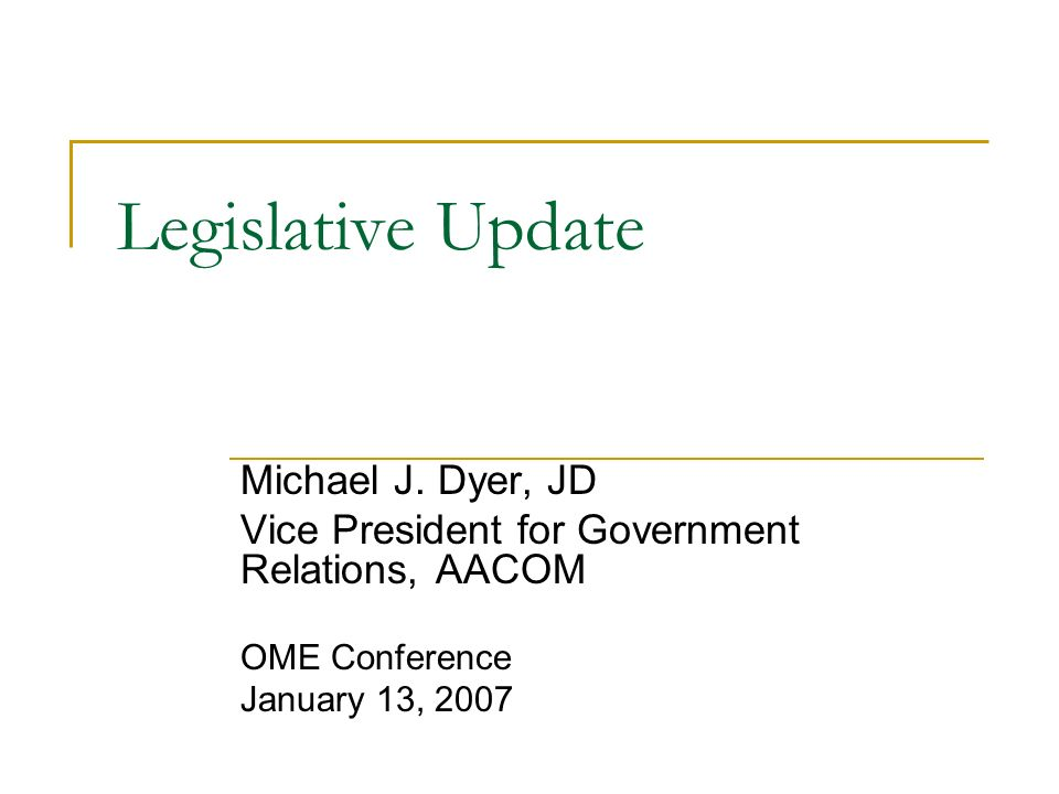 Legislative Update Michael J. Dyer, JD Vice President for Government Relations, AACOM OME Conference January 13, 2007