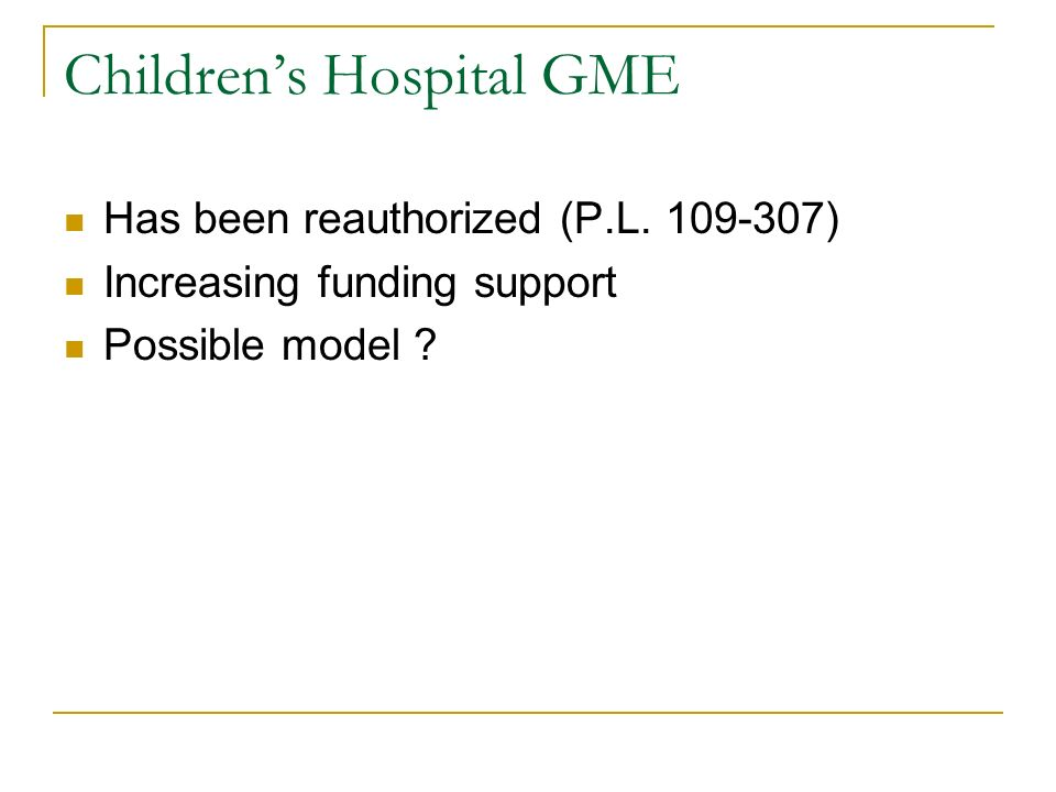 Childrens Hospital GME Has been reauthorized (P.L. 109-307) Increasing funding support Possible model ?