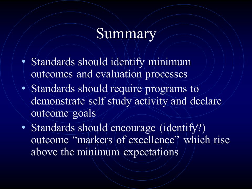 Summary Standards should identify minimum outcomes and evaluation processes Standards should require programs to demonstrate self study activity and declare outcome goals Standards should encourage (identify ) outcome markers of excellence which rise above the minimum expectations