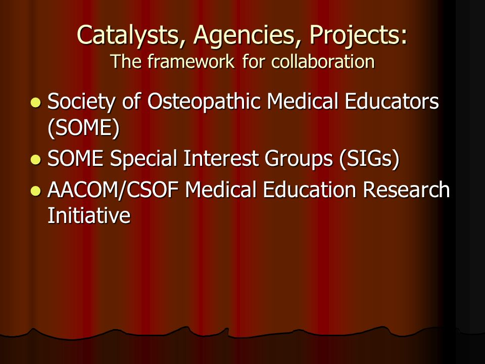 Catalysts, Agencies, Projects: The framework for collaboration Society of Osteopathic Medical Educators (SOME) Society of Osteopathic Medical Educator