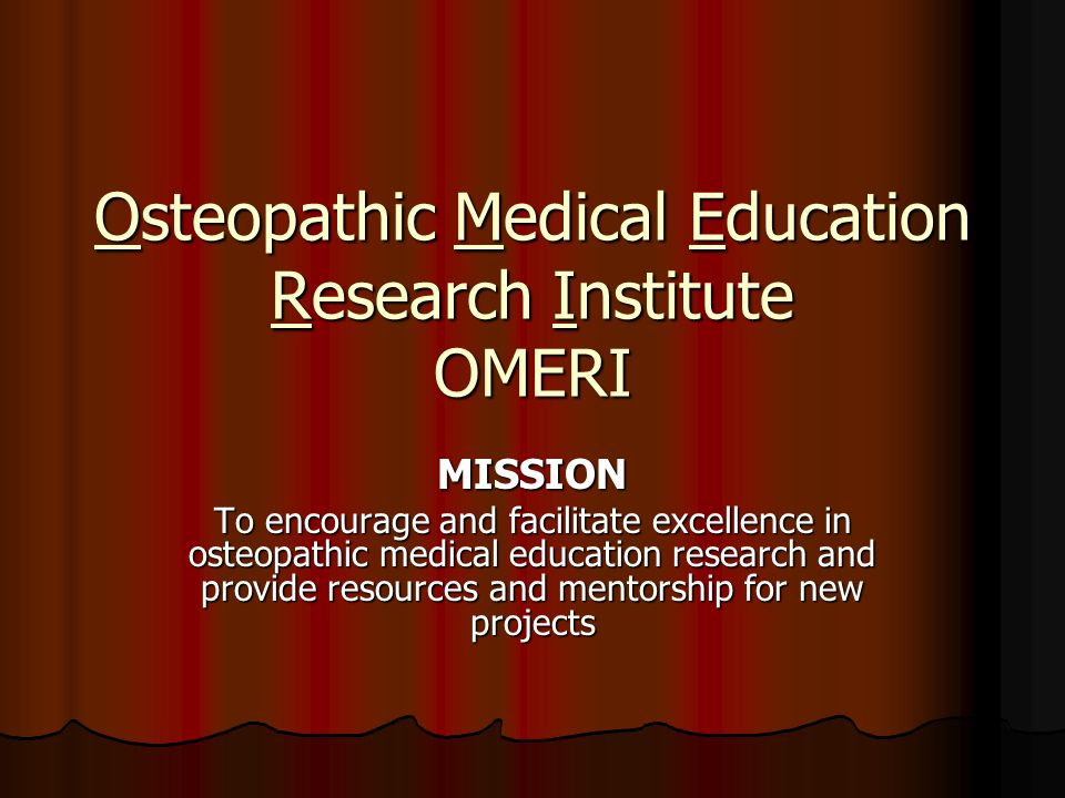 Osteopathic Medical Education Research Institute OMERI MISSION To encourage and facilitate excellence in osteopathic medical education research and provide resources and mentorship for new projects