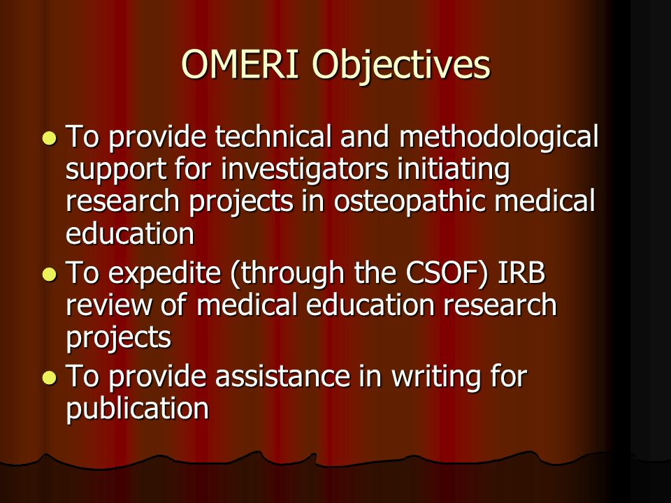 OMERI Objectives To provide technical and methodological support for investigators initiating research projects in osteopathic medical education To provide technical and methodological support for investigators initiating research projects in osteopathic medical education To expedite (through the CSOF) IRB review of medical education research projects To expedite (through the CSOF) IRB review of medical education research projects To provide assistance in writing for publication To provide assistance in writing for publication