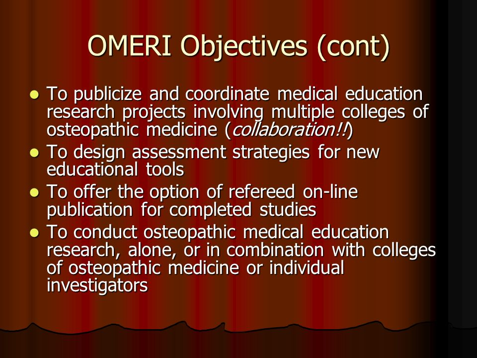 OMERI Objectives (cont) To publicize and coordinate medical education research projects involving multiple colleges of osteopathic medicine (collaboration!!) To publicize and coordinate medical education research projects involving multiple colleges of osteopathic medicine (collaboration!!) To design assessment strategies for new educational tools To design assessment strategies for new educational tools To offer the option of refereed on-line publication for completed studies To offer the option of refereed on-line publication for completed studies To conduct osteopathic medical education research, alone, or in combination with colleges of osteopathic medicine or individual investigators To conduct osteopathic medical education research, alone, or in combination with colleges of osteopathic medicine or individual investigators
