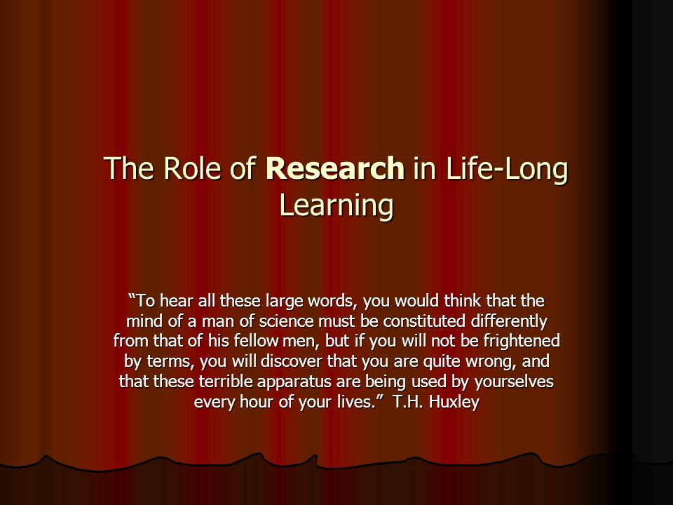 The Role of Research in Life-Long Learning To hear all these large words, you would think that the mind of a man of science must be constituted differently from that of his fellow men, but if you will not be frightened by terms, you will discover that you are quite wrong, and that these terrible apparatus are being used by yourselves every hour of your lives.