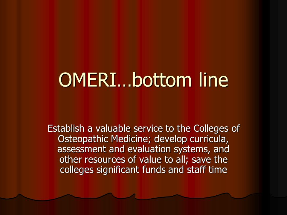 OMERI…bottom line Establish a valuable service to the Colleges of Osteopathic Medicine; develop curricula, assessment and evaluation systems, and other resources of value to all; save the colleges significant funds and staff time