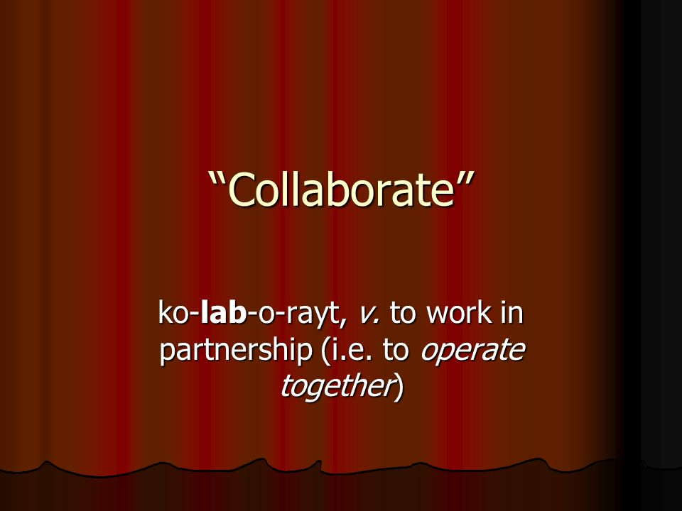 Collaborate ko-lab-o-rayt, v. to work in partnership (i.e. to operate together)