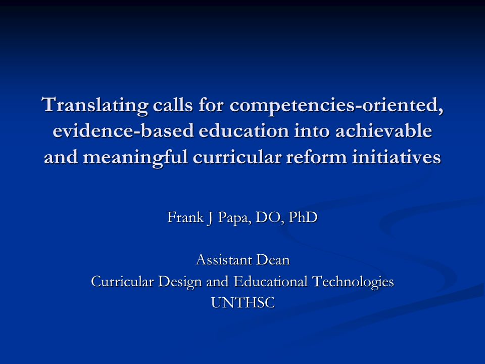 Translating calls for competencies-oriented, evidence-based education into achievable and meaningful curricular reform initiatives Frank J Papa, DO, PhD Assistant Dean Curricular Design and Educational Technologies UNTHSC