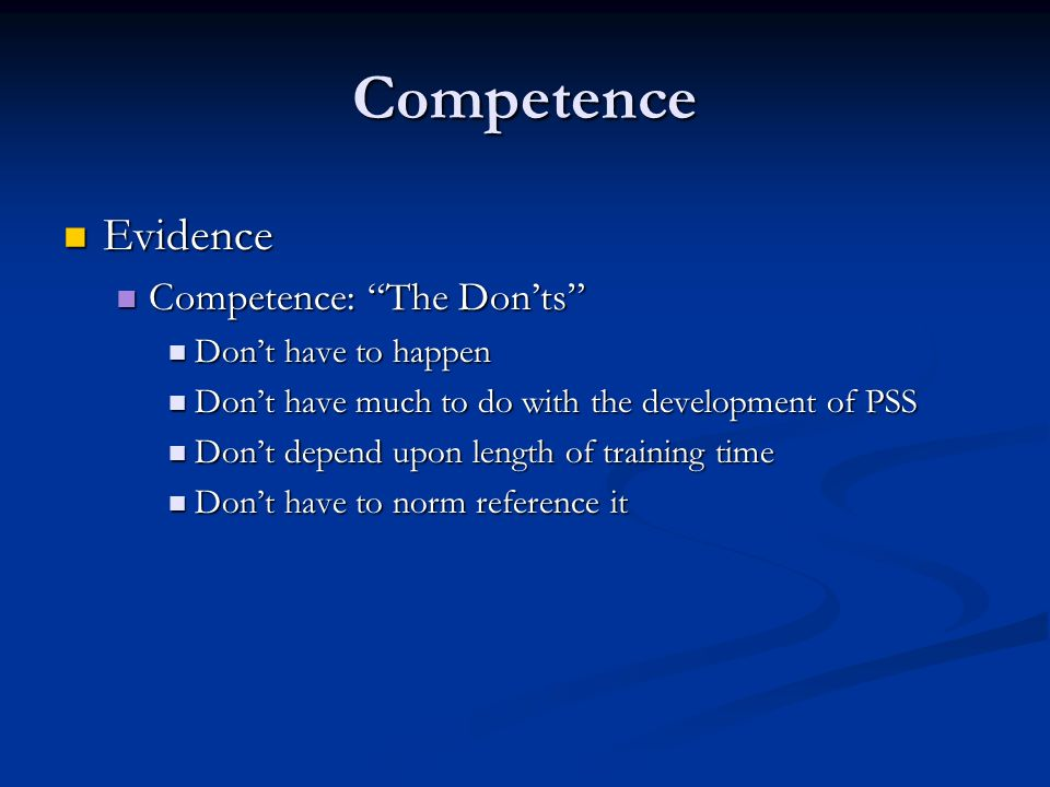 Competence Evidence Evidence Competence: The Donts Competence: The Donts Dont have to happen Dont have to happen Dont have much to do with the development of PSS Dont have much to do with the development of PSS Dont depend upon length of training time Dont depend upon length of training time Dont have to norm reference it Dont have to norm reference it