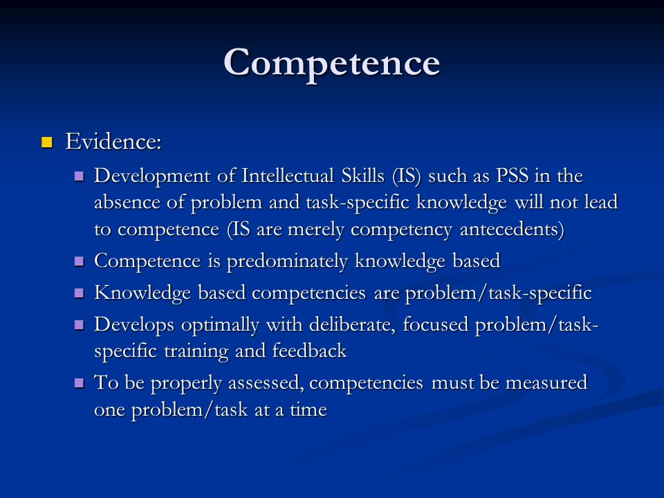 Competence Evidence: Evidence: Development of Intellectual Skills (IS) such as PSS in the absence of problem and task-specific knowledge will not lead to competence (IS are merely competency antecedents) Development of Intellectual Skills (IS) such as PSS in the absence of problem and task-specific knowledge will not lead to competence (IS are merely competency antecedents) Competence is predominately knowledge based Competence is predominately knowledge based Knowledge based competencies are problem/task-specific Knowledge based competencies are problem/task-specific Develops optimally with deliberate, focused problem/task- specific training and feedback Develops optimally with deliberate, focused problem/task- specific training and feedback To be properly assessed, competencies must be measured one problem/task at a time To be properly assessed, competencies must be measured one problem/task at a time