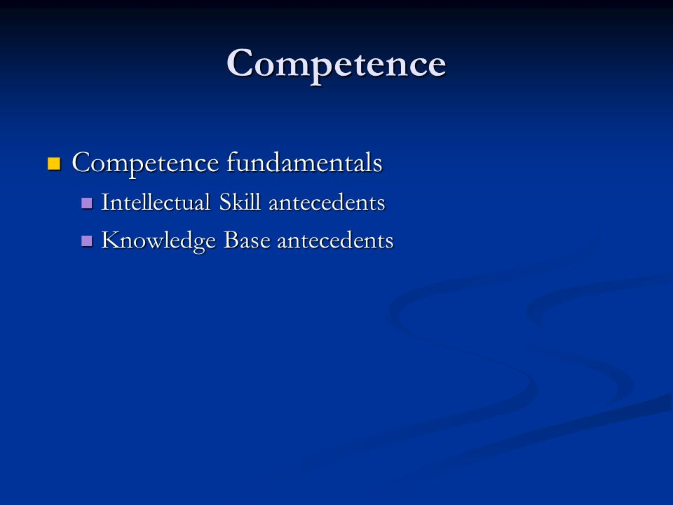 Competence Competence fundamentals Competence fundamentals Intellectual Skill antecedents Intellectual Skill antecedents Knowledge Base antecedents Knowledge Base antecedents