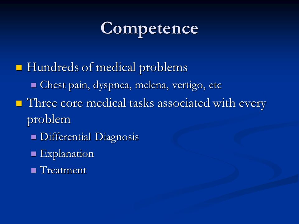 Competence Hundreds of medical problems Hundreds of medical problems Chest pain, dyspnea, melena, vertigo, etc Chest pain, dyspnea, melena, vertigo, etc Three core medical tasks associated with every problem Three core medical tasks associated with every problem Differential Diagnosis Differential Diagnosis Explanation Explanation Treatment Treatment