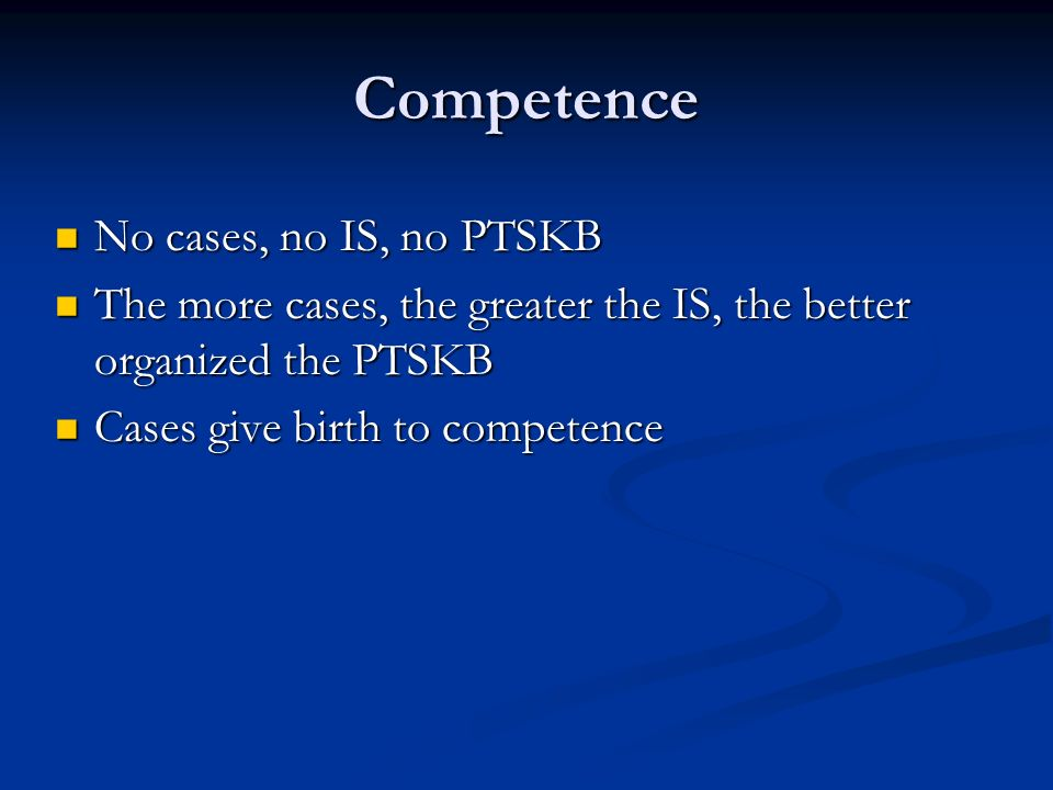 Competence No cases, no IS, no PTSKB No cases, no IS, no PTSKB The more cases, the greater the IS, the better organized the PTSKB The more cases, the greater the IS, the better organized the PTSKB Cases give birth to competence Cases give birth to competence
