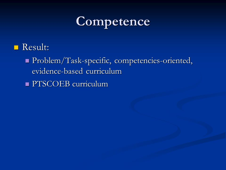 Competence Result: Result: Problem/Task-specific, competencies-oriented, evidence-based curriculum Problem/Task-specific, competencies-oriented, evide