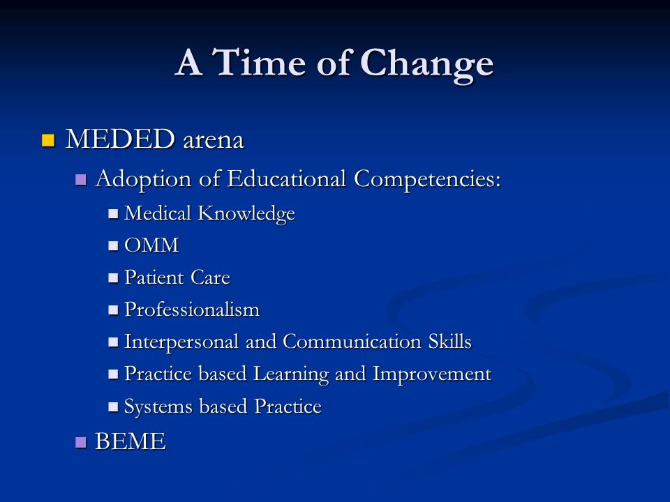 A Time of Change MEDED arena MEDED arena Adoption of Educational Competencies: Adoption of Educational Competencies: Medical Knowledge Medical Knowledge OMM OMM Patient Care Patient Care Professionalism Professionalism Interpersonal and Communication Skills Interpersonal and Communication Skills Practice based Learning and Improvement Practice based Learning and Improvement Systems based Practice Systems based Practice BEME BEME