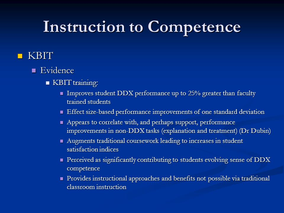 Instruction to Competence KBIT KBIT Evidence Evidence KBIT training: KBIT training: Improves student DDX performance up to 25% greater than faculty trained students Improves student DDX performance up to 25% greater than faculty trained students Effect size-based performance improvements of one standard deviation Effect size-based performance improvements of one standard deviation Appears to correlate with, and perhaps support, performance improvements in non-DDX tasks (explanation and treatment) (Dr Dubin) Appears to correlate with, and perhaps support, performance improvements in non-DDX tasks (explanation and treatment) (Dr Dubin) Augments traditional coursework leading to increases in student satisfaction indices Augments traditional coursework leading to increases in student satisfaction indices Perceived as significantly contributing to students evolving sense of DDX competence Perceived as significantly contributing to students evolving sense of DDX competence Provides instructional approaches and benefits not possible via traditional classroom instruction Provides instructional approaches and benefits not possible via traditional classroom instruction